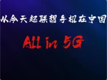 联想陈劲宣布:从今天起联想手机在中国All in 5G!只做5G手机
