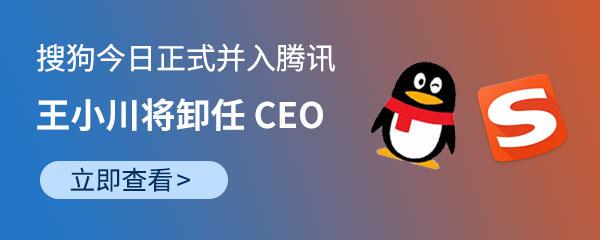 王小川:搜狗今日正式并入腾讯,自己将卸任 CEO